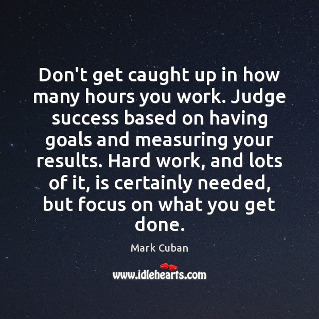 Don't get caught up in how many hours you work. Judge success Mark Cuban Picture Quote