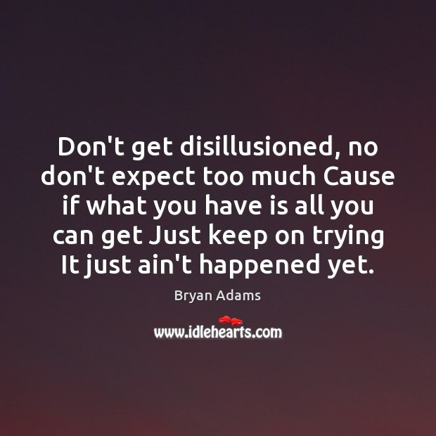 Don't get disillusioned, no don't expect too much Cause if what you Image
