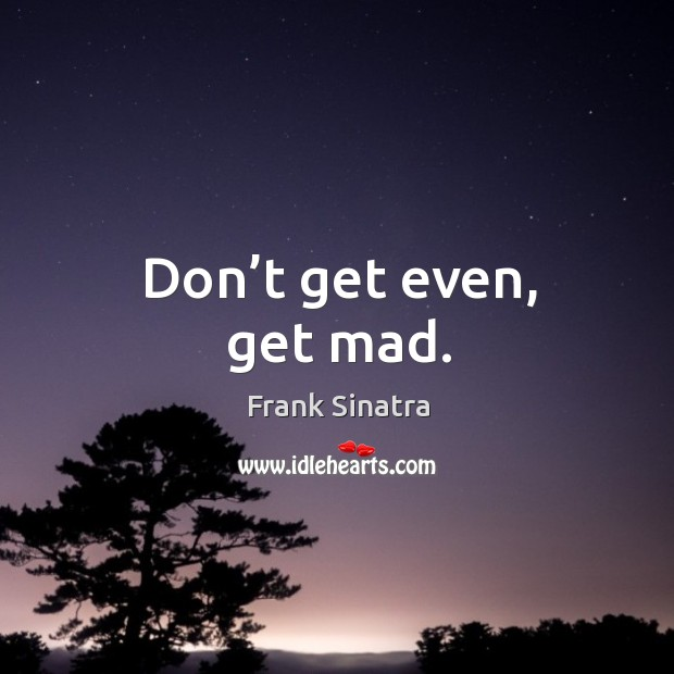 Don't get even, get mad. Image