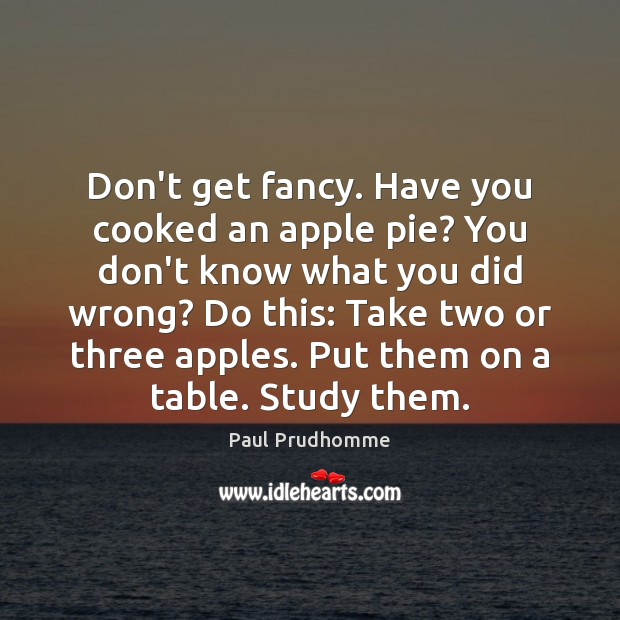 Image, Don't get fancy. Have you cooked an apple pie? You don't know