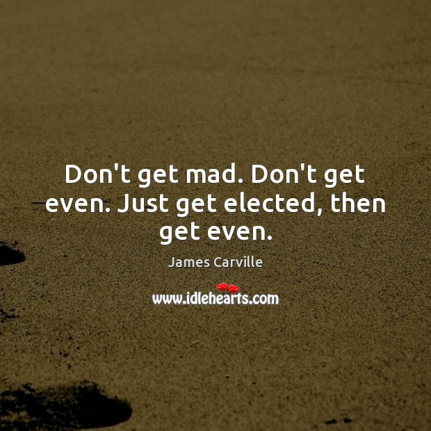 Don't get mad. Don't get even. Just get elected, then get even. James Carville Picture Quote