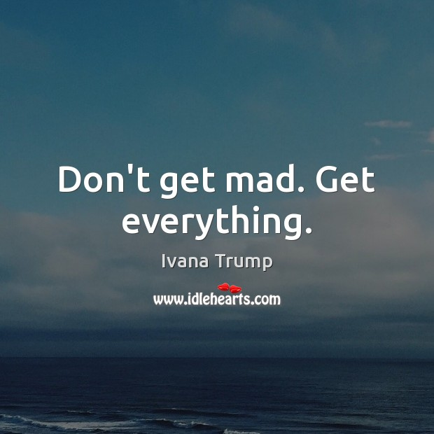 Don't get mad. Get everything. Image