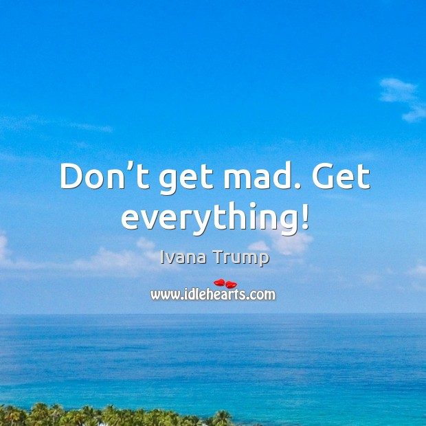 Don't get mad. Get everything! Ivana Trump Picture Quote