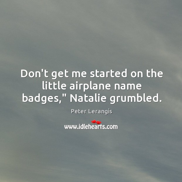 "Image, Don't get me started on the little airplane name badges,"" Natalie grumbled."