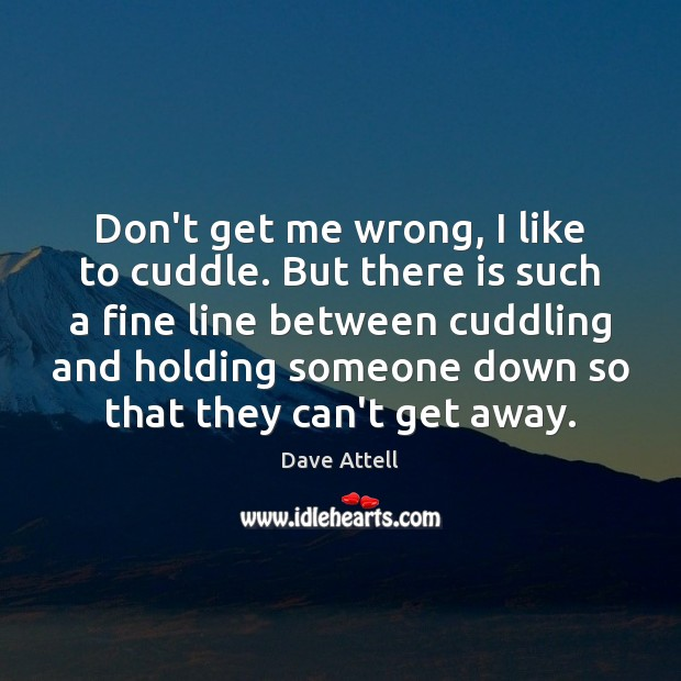 Don't get me wrong, I like to cuddle. But there is such Dave Attell Picture Quote