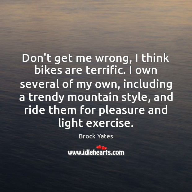 Don't get me wrong, I think bikes are terrific. I own several Brock Yates Picture Quote