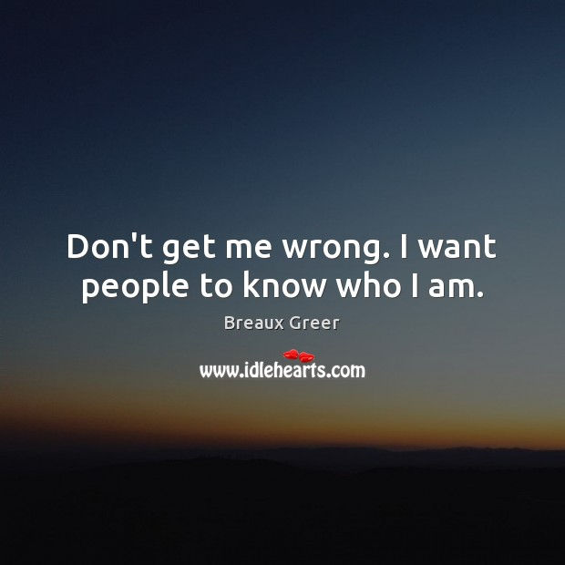 Image, Don't get me wrong. I want people to know who I am.