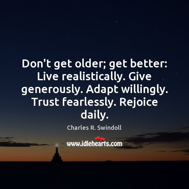 Don't get older; get better: Live realistically. Give generously. Adapt willingly. Trust Charles R. Swindoll Picture Quote