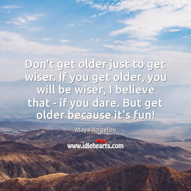Don't get older just to get wiser. If you get older, you Maya Angelou Picture Quote