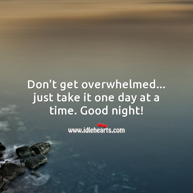 Don't get overwhelmed… just take it one day at a time. Good night! Image