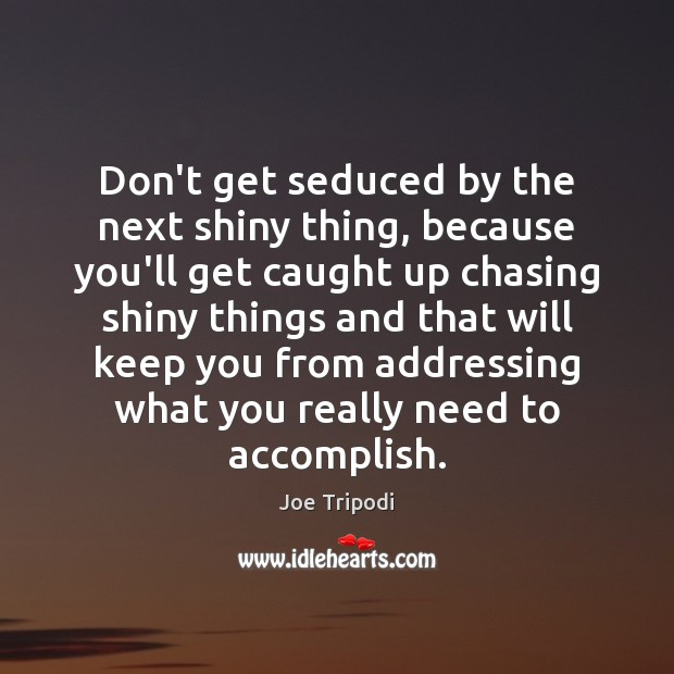 Don't get seduced by the next shiny thing, because you'll get caught Image