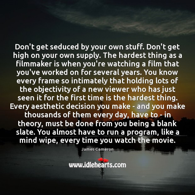 Don't get seduced by your own stuff. Don't get high on your James Cameron Picture Quote