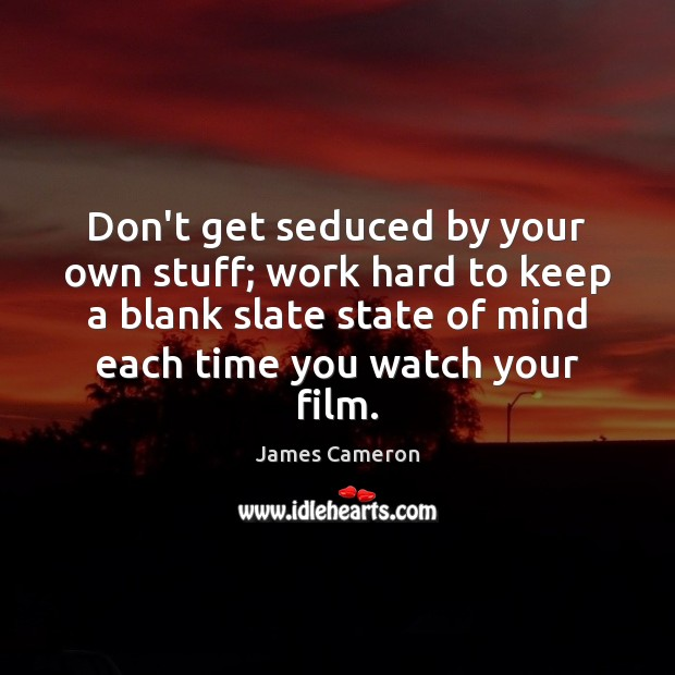 Don't get seduced by your own stuff; work hard to keep a James Cameron Picture Quote