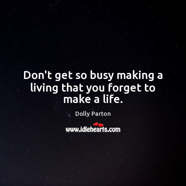 Image, Don't get so busy making a living that you forget to make a life.