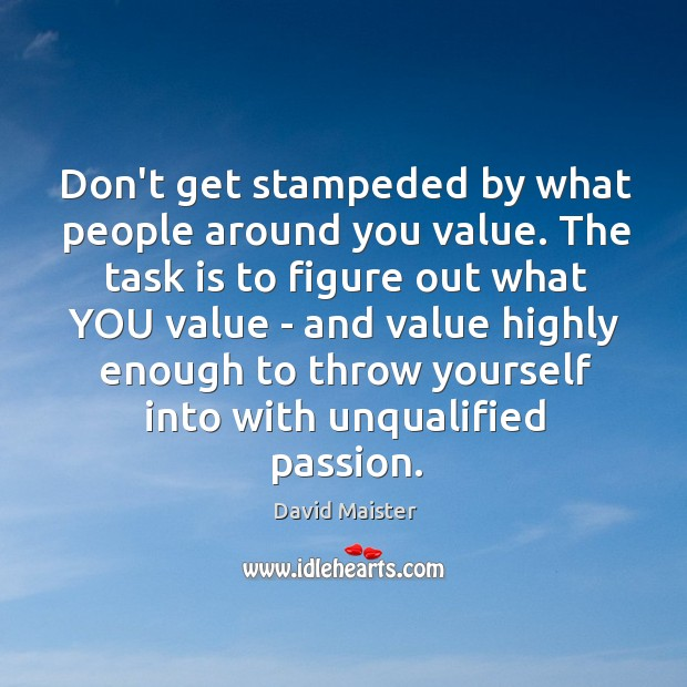 Don't get stampeded by what people around you value. The task is David Maister Picture Quote