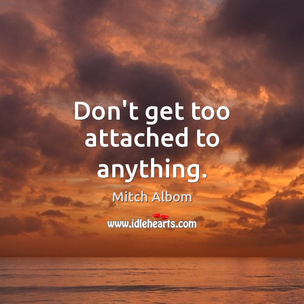 Don't get too attached to anything. Mitch Albom Picture Quote