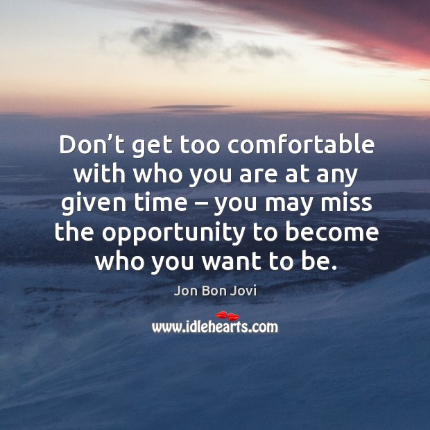 Don't get too comfortable with who you are at any given time – you may miss the opportunity to become who you want to be. Image