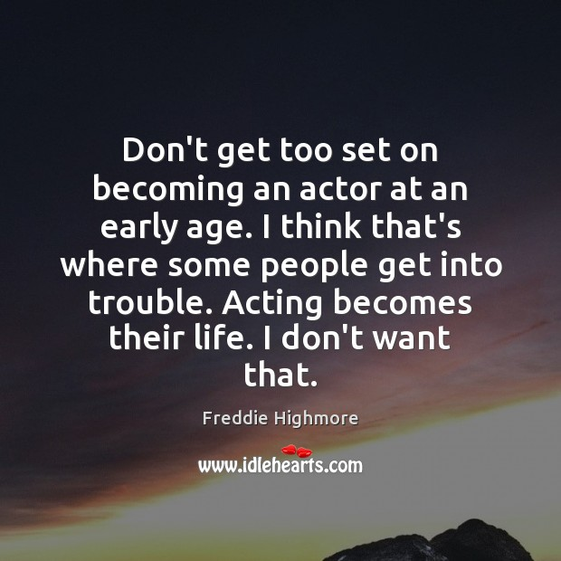 Don't get too set on becoming an actor at an early age. Image