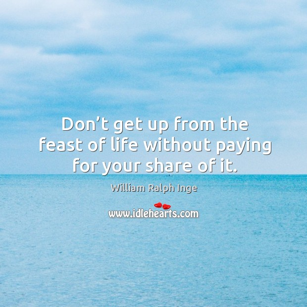 Don't get up from the feast of life without paying for your share of it. Image