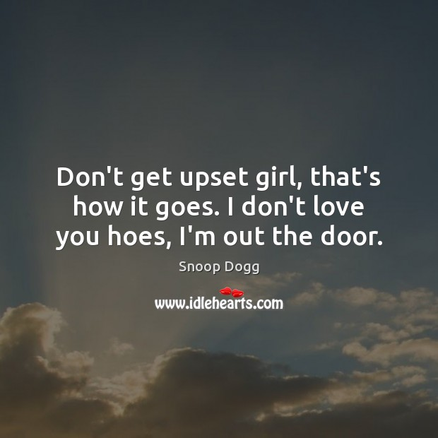 Don't get upset girl, that's how it goes. I don't love you hoes, I'm out the door. Image