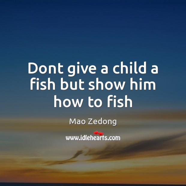 Image, Dont give a child a fish but show him how to fish