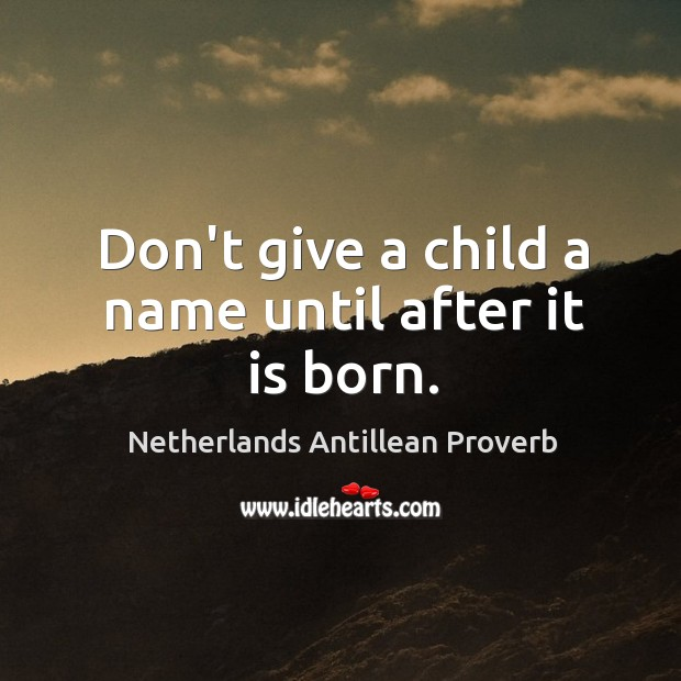 Don't give a child a name until after it is born. Netherlands Antillean Proverbs Image