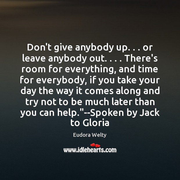 Don't give anybody up. . . or leave anybody out. . . . There's room for everything, Eudora Welty Picture Quote