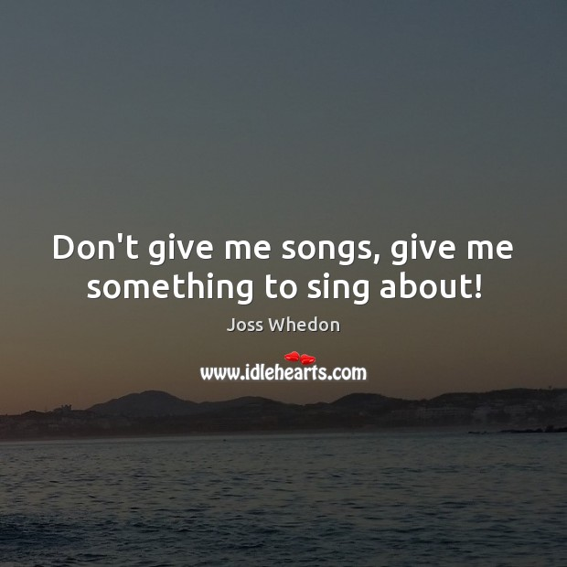 Image, Don't give me songs, give me something to sing about!