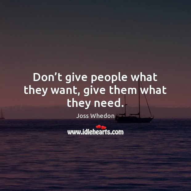 Don't give people what they want, give them what they need. Joss Whedon Picture Quote