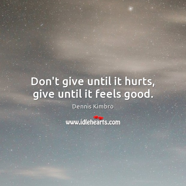 Don't give until it hurts, give until it feels good. Image
