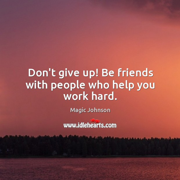 Don't give up! Be friends with people who help you work hard. Image