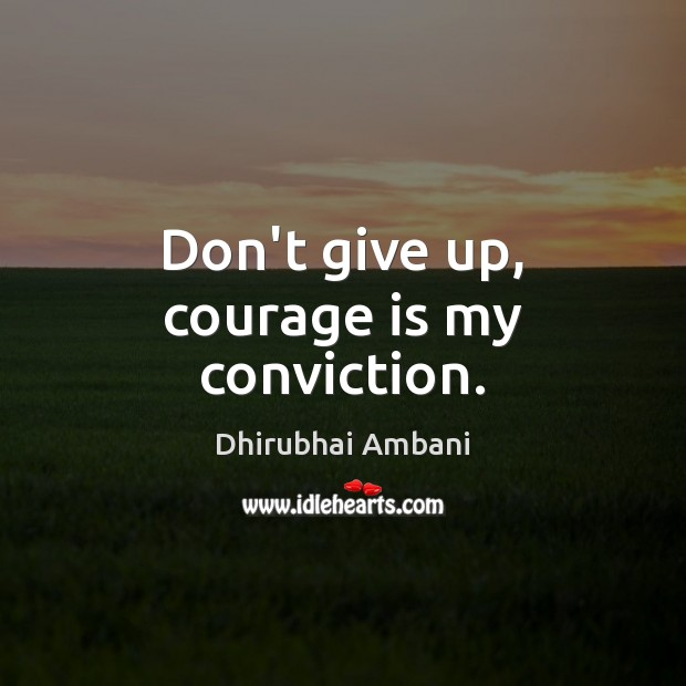 Don't give up, courage is my conviction. Dhirubhai Ambani Picture Quote