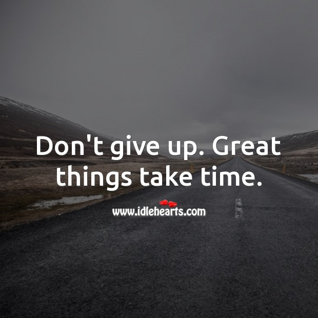 Don't give up. Great things take time. Never Give Up Quotes Image