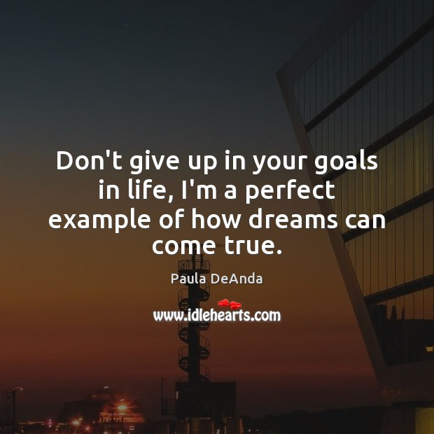 Don't give up in your goals in life, I'm a perfect example of how dreams can come true. Image