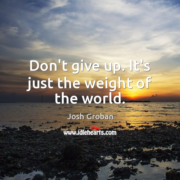 Don't give up. It's just the weight of the world. Image