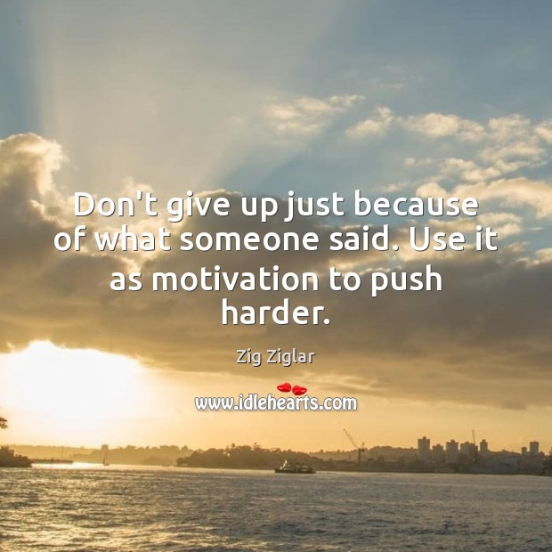 Don't give up just because of what someone said. Use it as motivation to push harder. Image