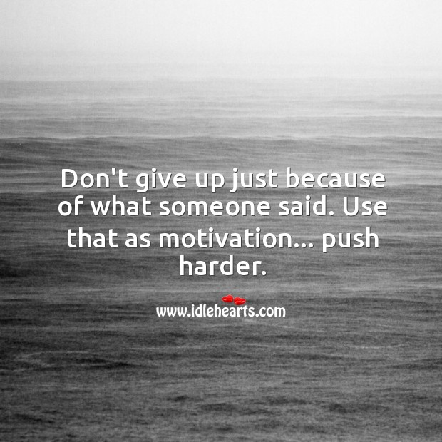 Image about Don't give up just because of what someone said.
