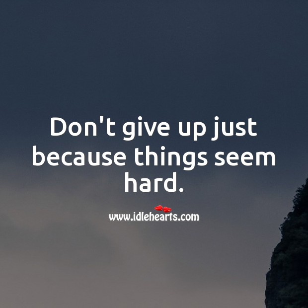 Image, Don't give up just because things seem hard.
