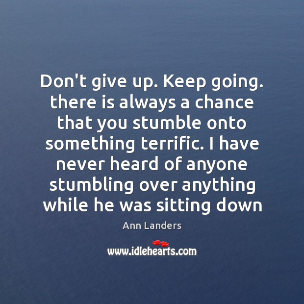 Don't give up. Keep going. there is always a chance that you Image