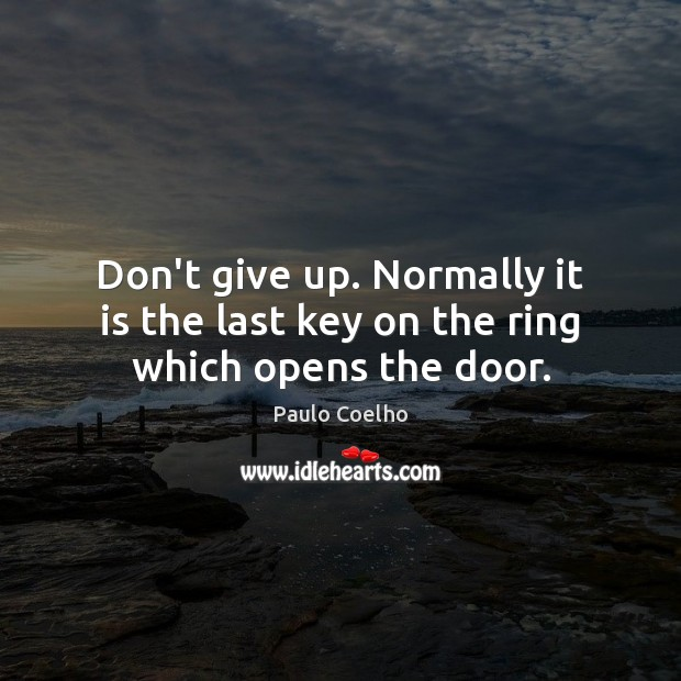 Don't give up. Normally it is the last key on the ring which opens the door. Don't Give Up Quotes Image