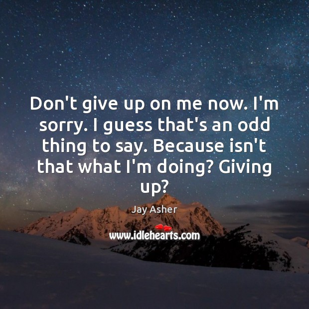 Don't give up on me now. I'm sorry. I guess that's an Don't Give Up Quotes Image