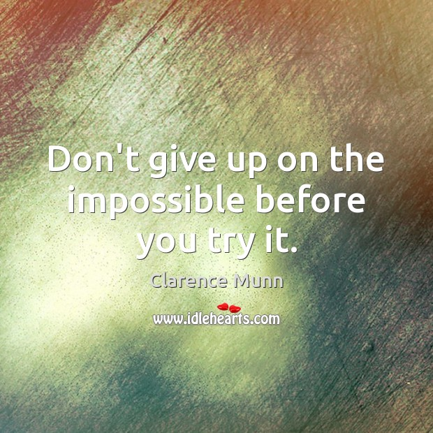 Don't give up on the impossible before you try it. Don't Give Up Quotes Image