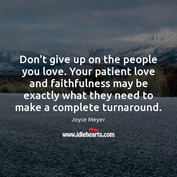 Don't give up on the people you love. Your patient love and Don't Give Up Quotes Image