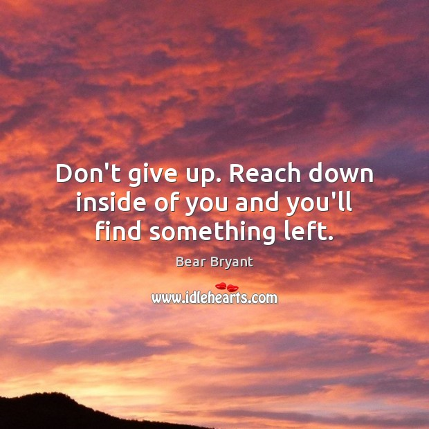 Don't give up. Reach down inside of you and you'll find something left. Image