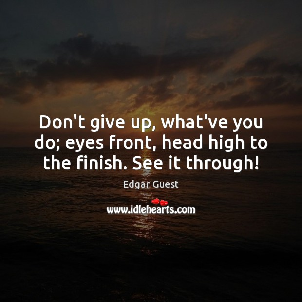 Don't give up, what've you do; eyes front, head high to the finish. See it through! Edgar Guest Picture Quote