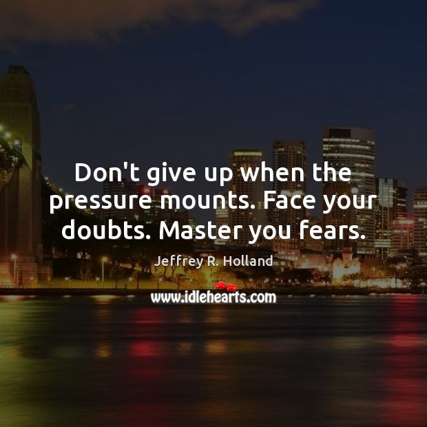 Don't give up when the pressure mounts. Face your doubts. Master you fears. Jeffrey R. Holland Picture Quote
