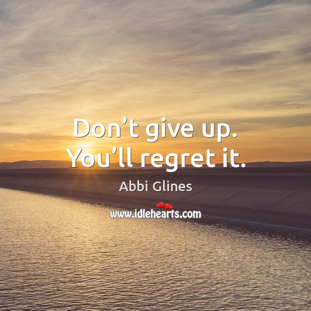 Don't give up. You'll regret it. Don't Give Up Quotes Image