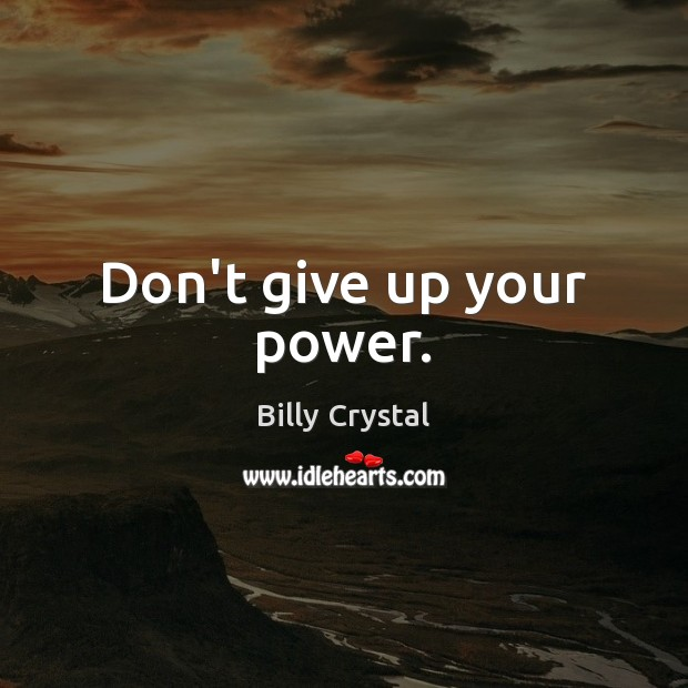 Don't give up your power. Don't Give Up Quotes Image