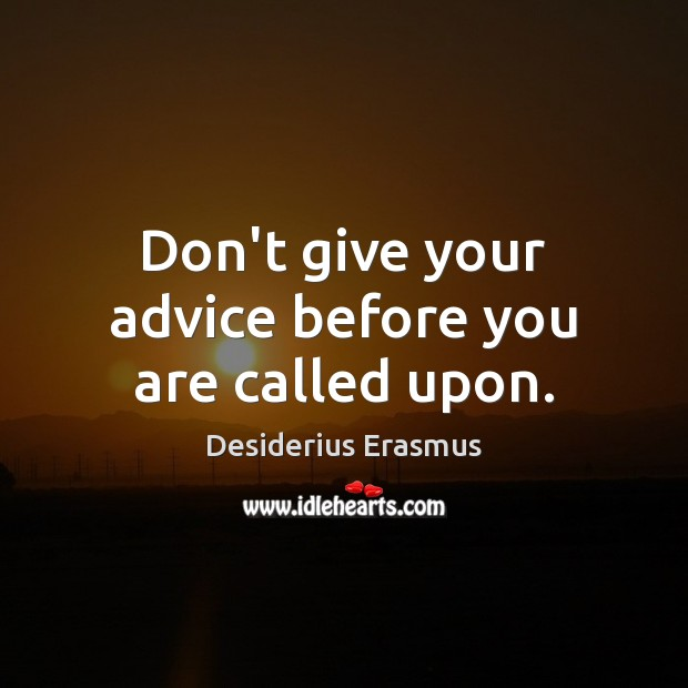 Don't give your advice before you are called upon. Desiderius Erasmus Picture Quote