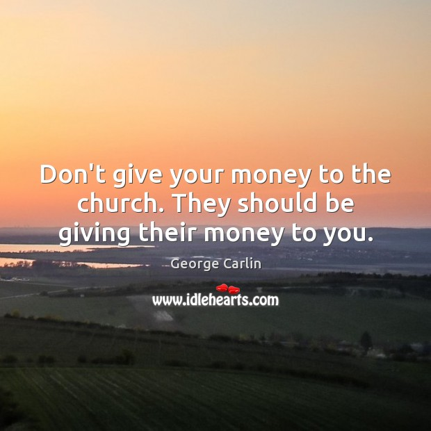 Don't give your money to the church. They should be giving their money to you. Image